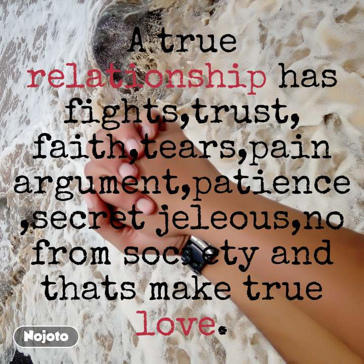 A true relationship has fights,trust, faith,tears,pain argument,patience,secret jeleous,no from society and thats make true love.