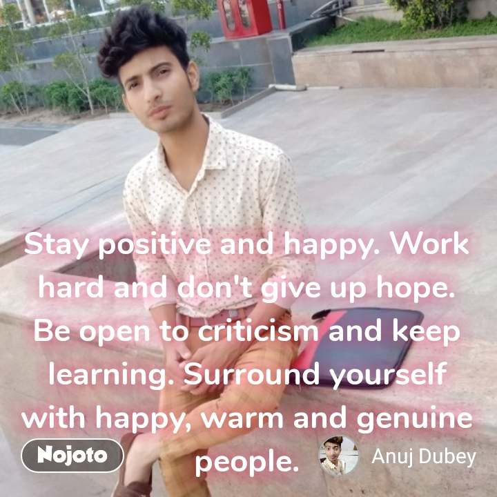 Stay positive and happy. Work hard and don't give up hope. Be open to criticism and keep learning. Surround yourself with happy, warm and genuine people.