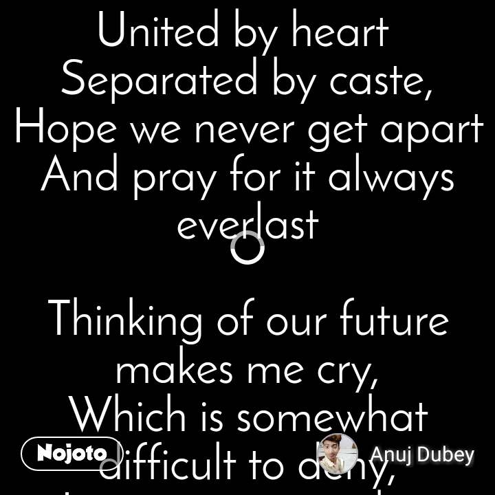 "United by heart  Separated by caste, Hope we never get apart And pray for it always everlast  Thinking of our future makes me cry, Which is somewhat difficult to deny, Loving you is such a delight, But time says, ""don't worry it will be alright""  actually routiofor intercaste marriage."