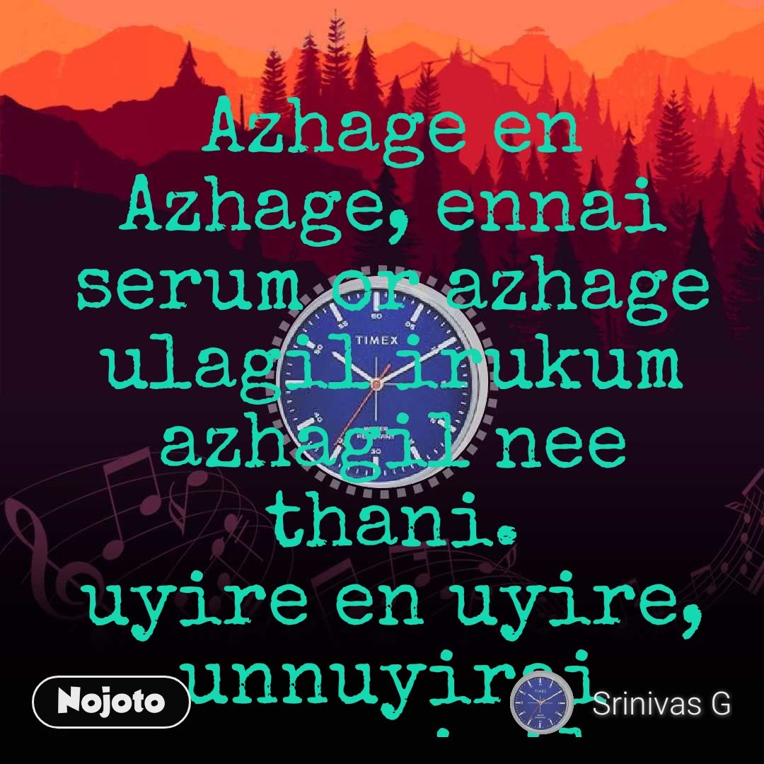 Azhage en Azhage, ennai serum or azhage ulagil irukum azhagil nee thani. uyire en uyire, unnuyirai ennuyiril kalanthuvidu, un kanavum, en kanavum ondragatum.