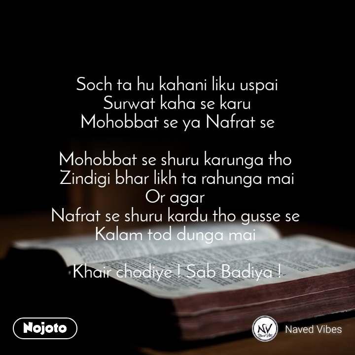 Soch ta hu kahani liku uspai Surwat kaha se karu Mohobbat se ya Nafrat se  Mohobbat se shuru karunga tho  Zindigi bhar likh ta rahunga mai Or agar  Nafrat se shuru kardu tho gusse se  Kalam tod dunga mai   Khair chodiye ! Sab Badiya !