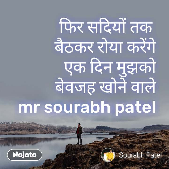 फिर सदियों तक  बैठकर रोया करेंगे एक दिन मुझको बेवजह खोने वाले mr sourabh patel