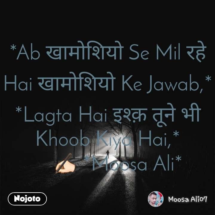 *Ab खामोशियो Se Mil रहे Hai खामोशियो Ke Jawab,* *Lagta Hai इश्क़ तूने भी Khoob Kiya Hai,*     ✍🏻 *Moosa Ali*