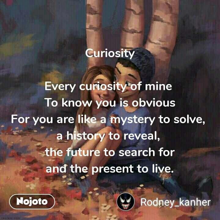 Curiosity  Every curiosity of mine  To know you is obvious For you are like a mystery to solve,  a history to reveal,  the future to search for and the present to live.