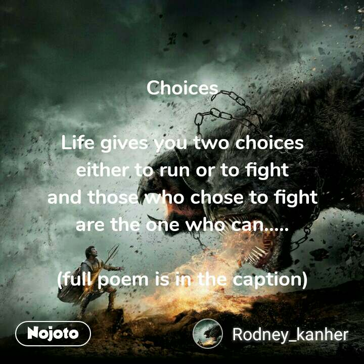 Choices  Life gives you two choices either to run or to fight and those who chose to fight are the one who can.....  (full poem is in the caption)