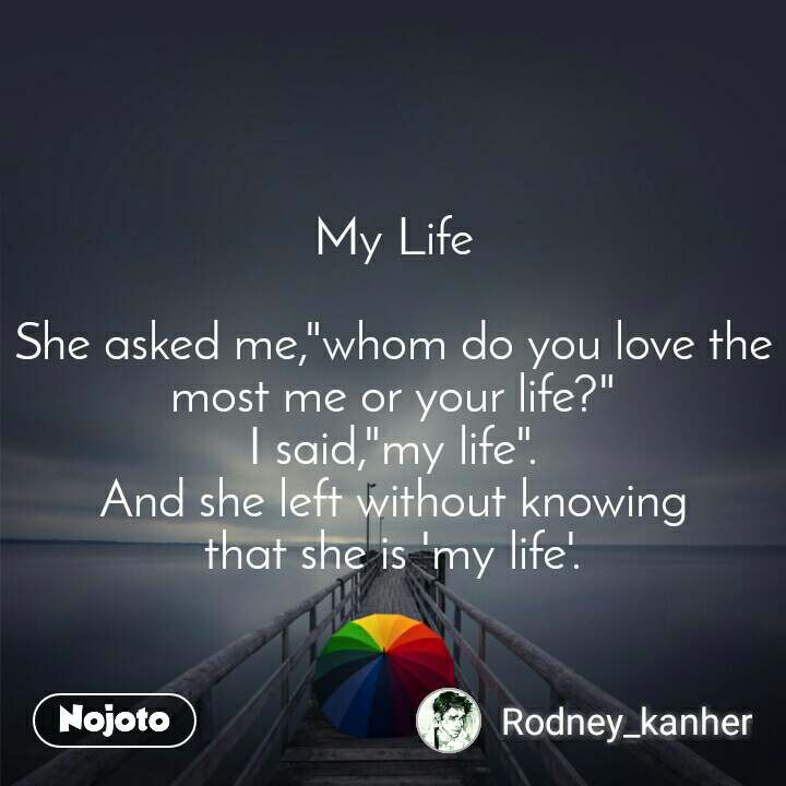 """My Life  She asked me,""""whom do you love the most me or your life?"""" I said,""""my life"""". And she left without knowing that she is 'my life'."""