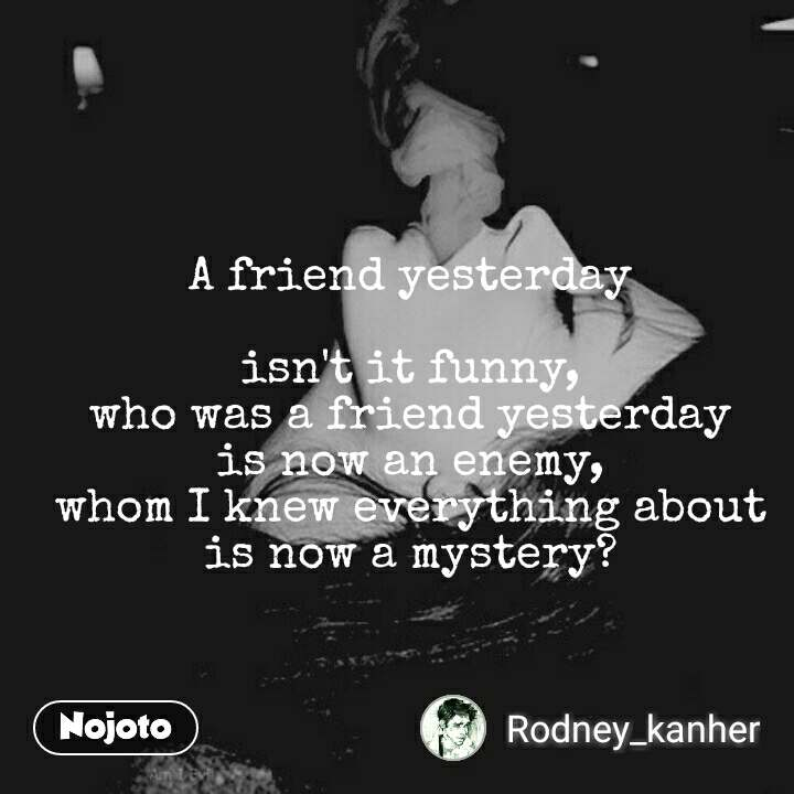 A friend yesterday  isn't it funny, who was a friend yesterday is now an enemy, whom I knew everything about is now a mystery?