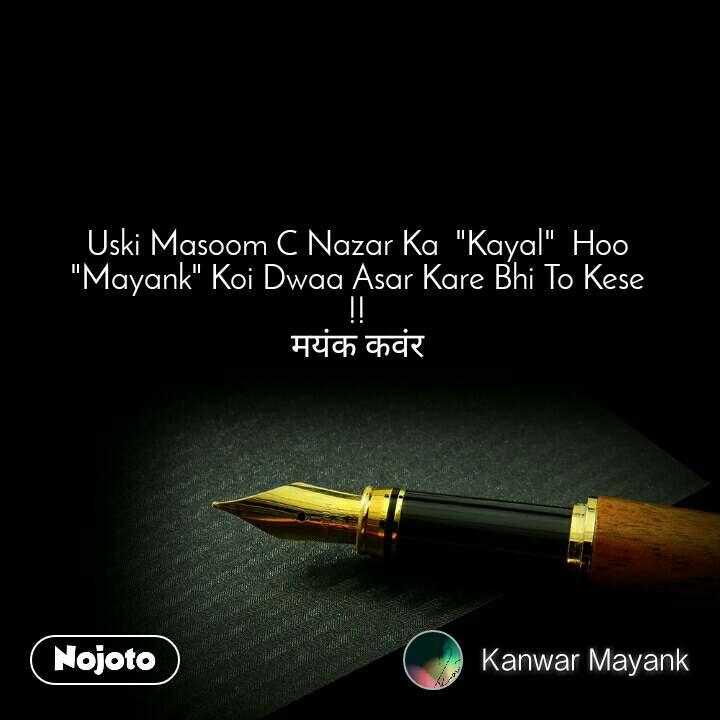 """Uski Masoom C Nazar Ka  """"Kayal""""  Hoo """"Mayank"""" Koi Dwaa Asar Kare Bhi To Kese !! मयंक कवंर"""