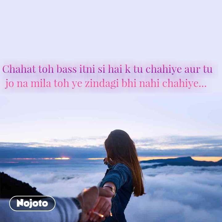 Chahat toh bass itni si hai k tu chahiye aur tu jo na mila toh ye zindagi bhi nahi chahiye...