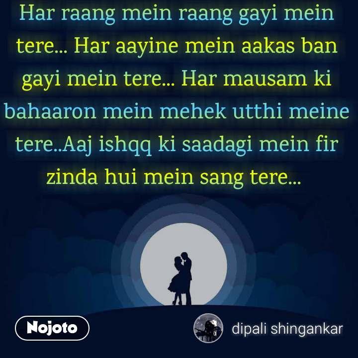 Har raang mein raang gayi mein tere... Har aayine mein aakas ban gayi mein tere... Har mausam ki bahaaron mein mehek utthi meine tere..Aaj ishqq ki saadagi mein fir zinda hui mein sang tere...
