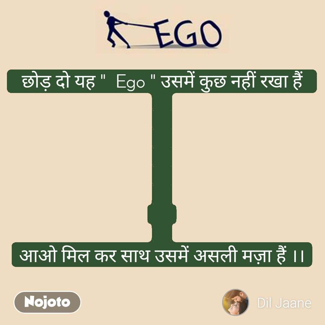 """Ego  छोड़ दो यह """"  Ego """" उसमें कुछ नहीं रखा हैं            आओ मिल कर साथ उसमें असली मज़ा हैं ।।"""