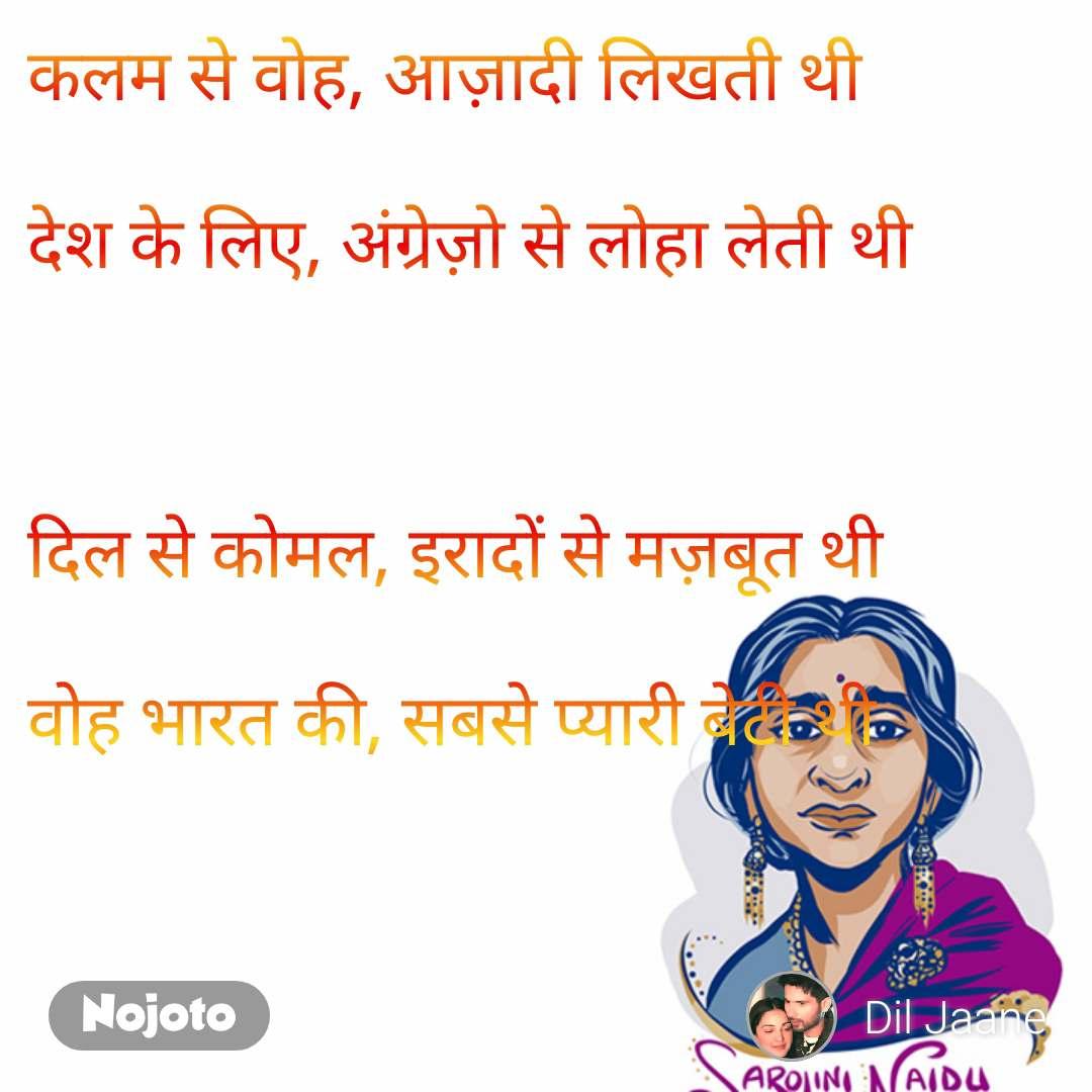 Sarojini Naidu  कलम से वोह, आज़ादी लिखती थी   देश के लिए, अंग्रेज़ो से लोहा लेती थी     दिल से कोमल, इरादों से मज़बूत थी   वोह भारत की, सबसे प्यारी बेटी थी