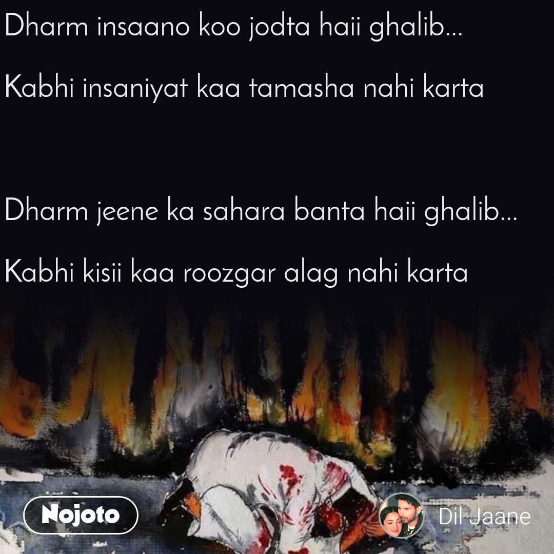 Dharm insaano koo jodta haii ghalib...   Kabhi insaniyat kaa tamasha nahi karta    Dharm jeene ka sahara banta haii ghalib...  Kabhi kisii kaa roozgar alag nahi karta