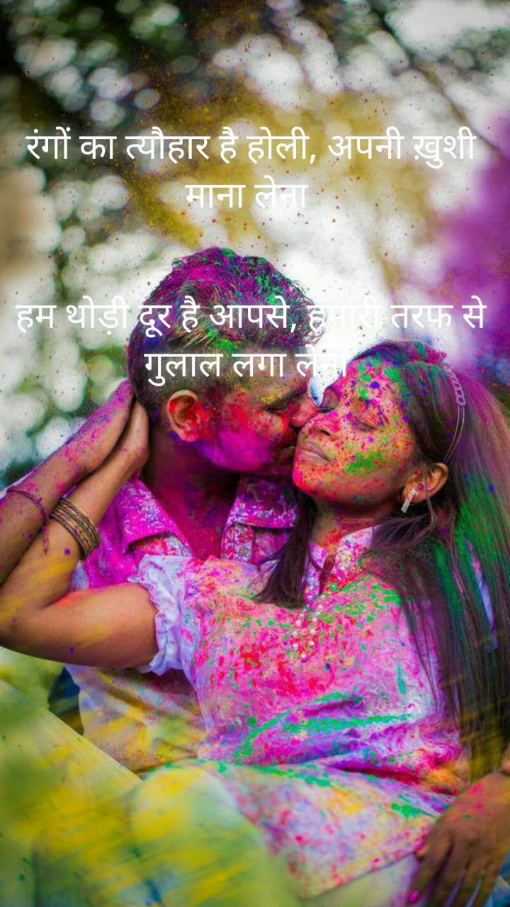 रंगों का त्यौहार है होली, अपनी ख़ुशी माना लेना    हम थोड़ी दूर है आपसे, हमारी तरफ से गुलाल लगा लेना