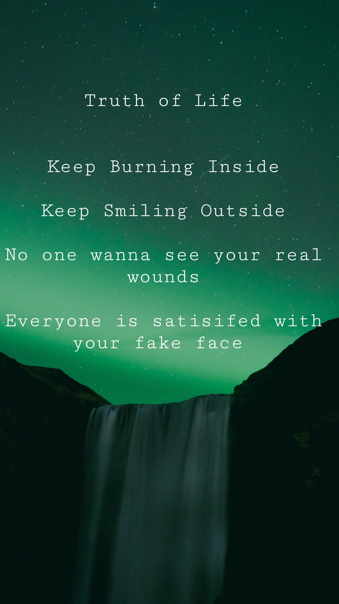 Truth of Life    Keep Burning Inside  Keep Smiling Outside  No one wanna see your real wounds  Everyone is satisifed with your fake face