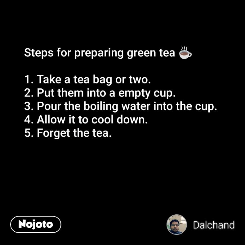 Steps for preparing green tea ☕  1. Take a tea bag or two. 2. Put them into a empty cup. 3. Pour the boiling water into the cup. 4. Allow it to cool down. 5. Forget the tea.