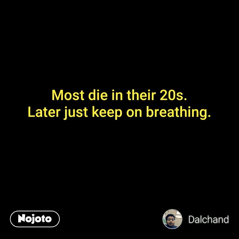 Most die in their 20s. Later just keep on breathing.