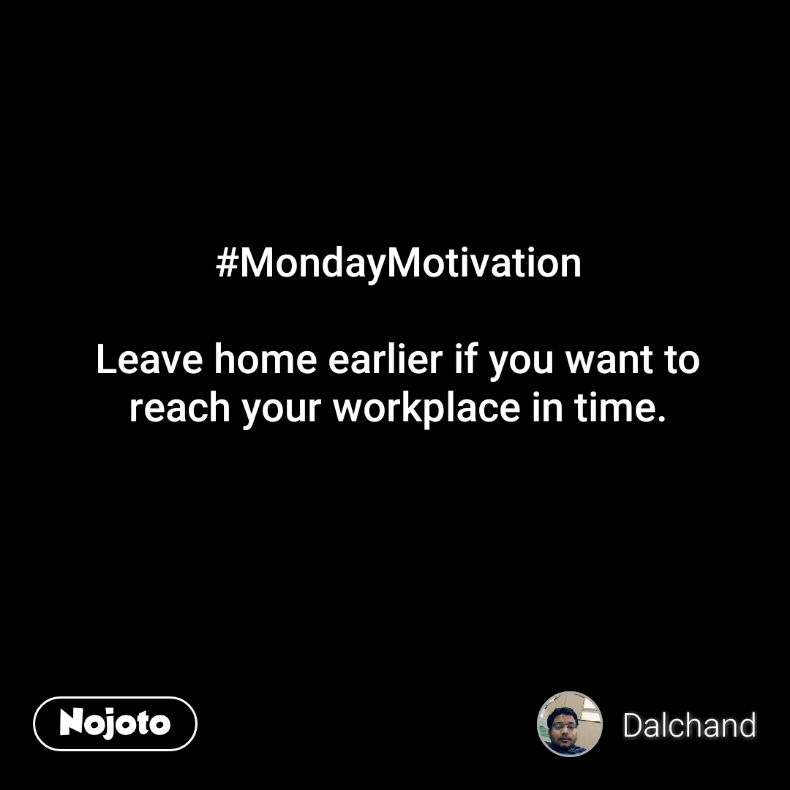 #MondayMotivation  Leave home earlier if you want to reach your workplace in time.