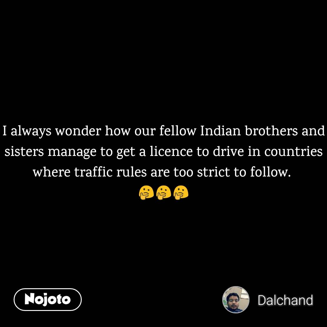 I always wonder how our fellow Indian brothers and sisters manage to get a licence to drive in countries where traffic rules are too strict to follow.  🤔🤔🤔