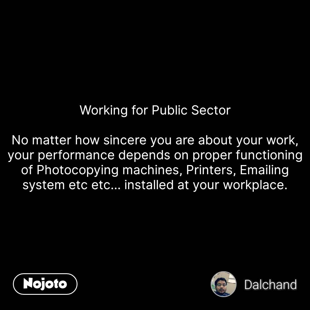 Working for Public Sector  No matter how sincere you are about your work, your performance depends on proper functioning of Photocopying machines, Printers, Emailing system etc etc... installed at your workplace.  #NojotoQuote