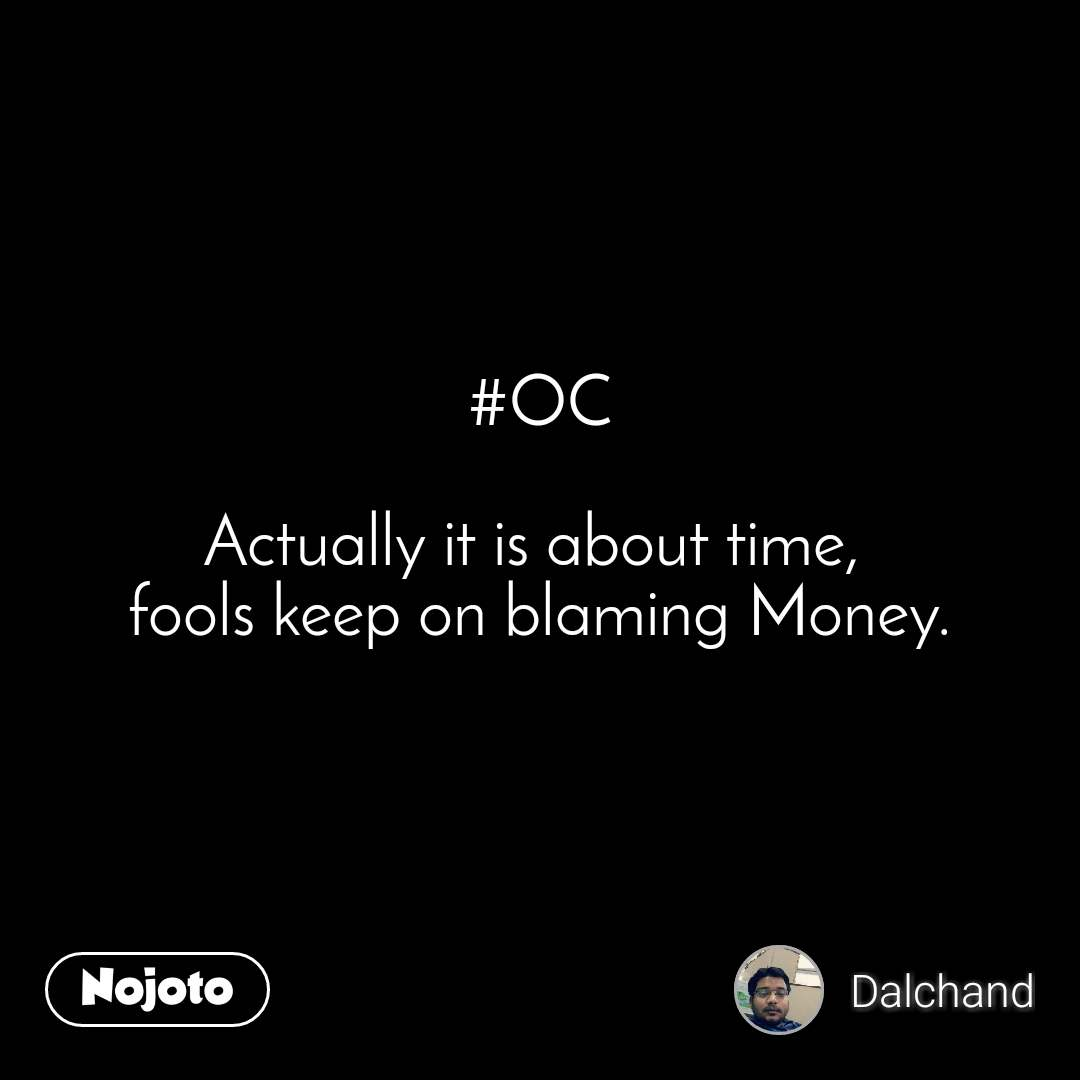 #OC  Actually it is about time,  fools keep on blaming Money.