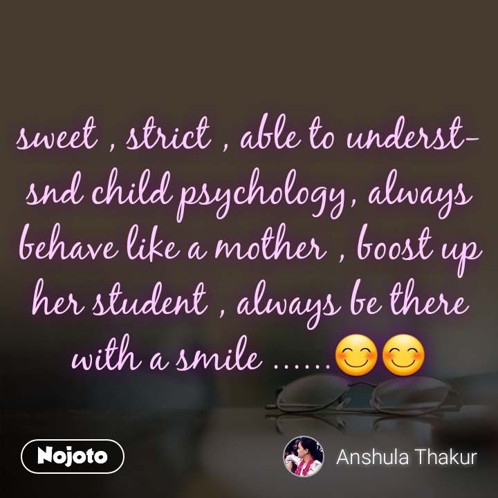 sweet , strict , able to understsnd child psychology, always behave like a mother , boost up her student , always be there with a smile ......😊😊