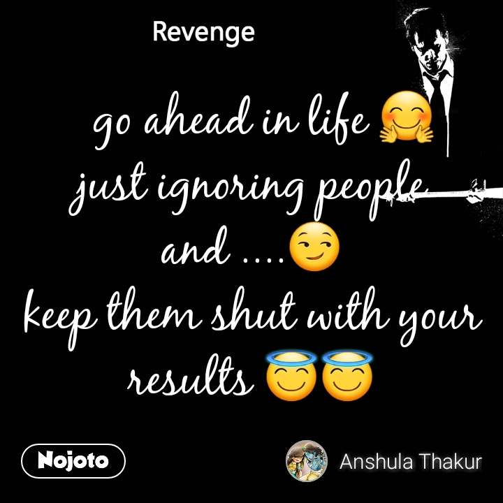 Revenge   go ahead in life 🤗 just ignoring people and ....😏 keep them shut with your results 😇😇