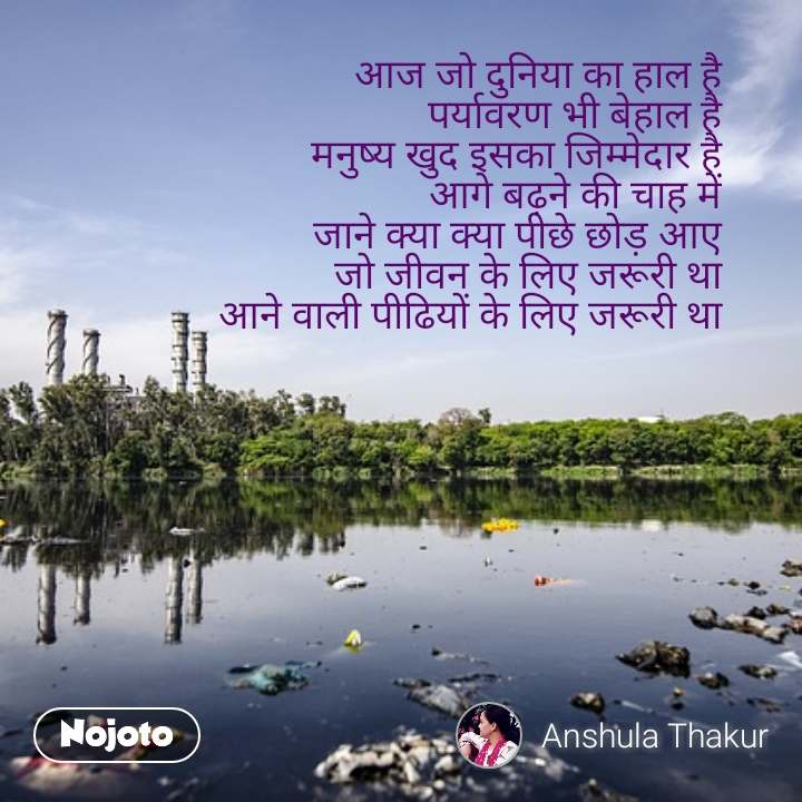 आज जो दुनिया का हाल है       पर्यावरण भी बेहाल है            मनुष्य खुद इसका जिम्मेदार है                 आगे बढ़ने की चाह में            जाने क्या क्या पीछे छोड़ आए       जो जीवन के लिए जरूरी था  आने वाली पीढियों के लिए जरूरी था