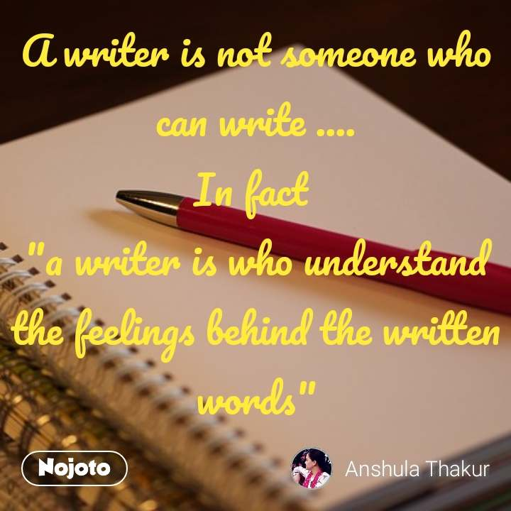 "A writer is not someone who can write .... In fact  ""a writer is who understand the feelings behind the written words"""