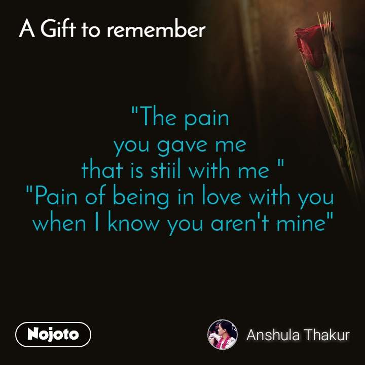 """A gift to remember  """"The pain  you gave me  that is stiil with me """" """"Pain of being in love with you  when I know you aren't mine"""""""