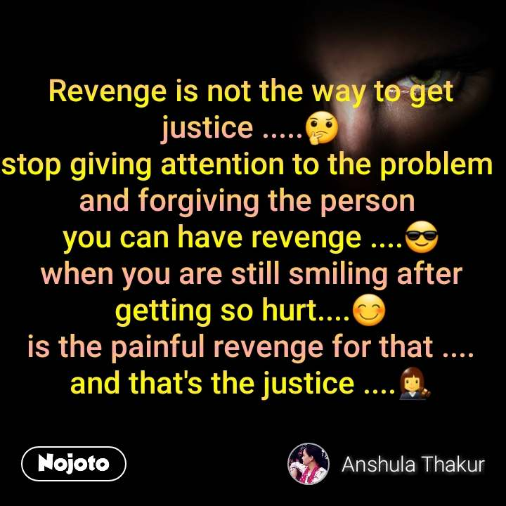 Revenge is not the way to get justice .....🤔 stop giving attention to the problem  and forgiving the person  you can have revenge ....😎 when you are still smiling after getting so hurt....😊 is the painful revenge for that .... and that's the justice ....👩‍⚖
