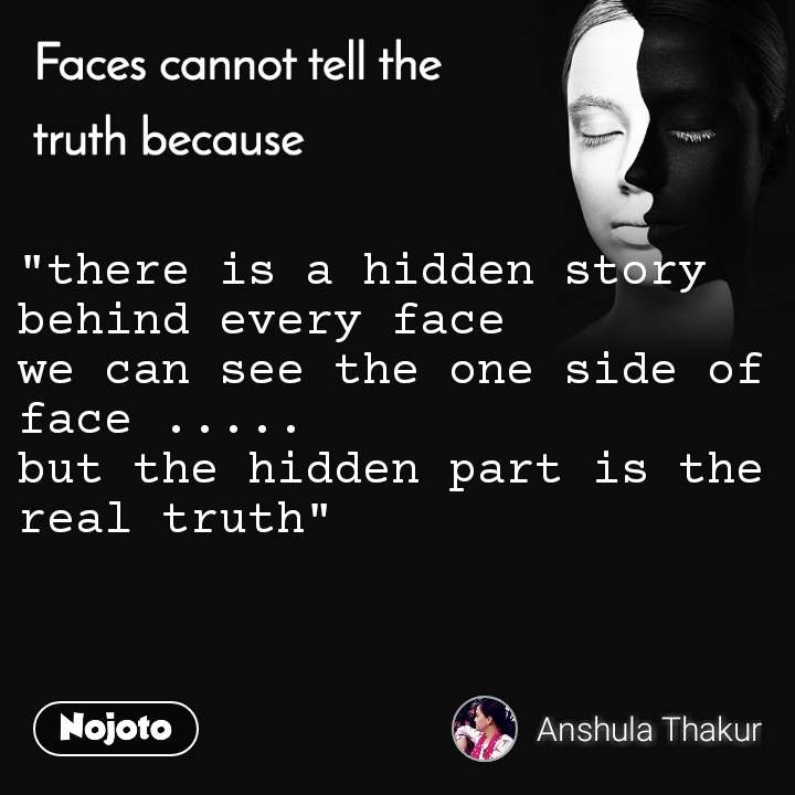 """Faces cannot tell the truth because """"there is a hidden story behind every face  we can see the one side of face ..... but the hidden part is the real truth"""""""