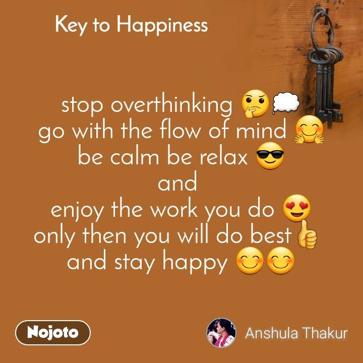 Key to Happiness stop overthinking 🤔💭 go with the flow of mind 🤗 be calm be relax 😎 and  enjoy the work you do 😍 only then you will do best👍  and stay happy 😊😊