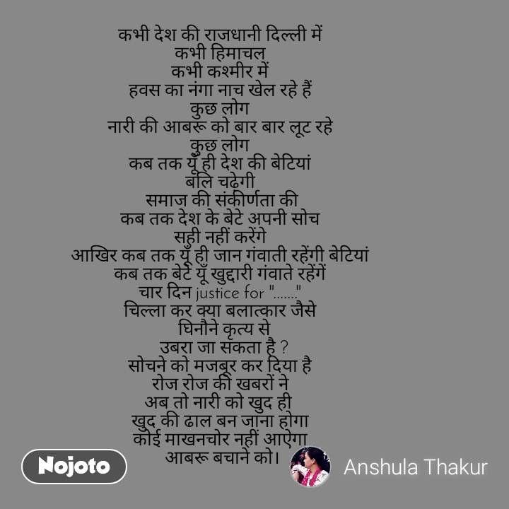 """कभी देश की राजधानी दिल्ली में  कभी हिमाचल  कभी कश्मीर में  हवस का नंगा नाच खेल रहे हैं  कुछ लोग  नारी की आबरू को बार बार लूट रहे  कुछ लोग  कब तक यूँ ही देश की बेटियां  बलि चढ़ेगी  समाज की संकीर्णता की कब तक देश के बेटे अपनी सोच  सही नहीं करेंगे  आखिर कब तक यूँ ही जान गंवाती रहेंगी बेटियां  कब तक बेटे यूँ खुद्दारी गंवाते रहेंगें  चार दिन justice for """".......""""  चिल्ला कर क्या बलात्कार जैसे   घिनौने कृत्य से  उबरा जा सकता है ? सोचने को मजबूर कर दिया है  रोज रोज की खबरों ने  अब तो नारी को खुद ही   खुद की ढाल बन जाना होगा  कोई माखनचोर नहीं आऐगा  आबरू बचाने को।"""