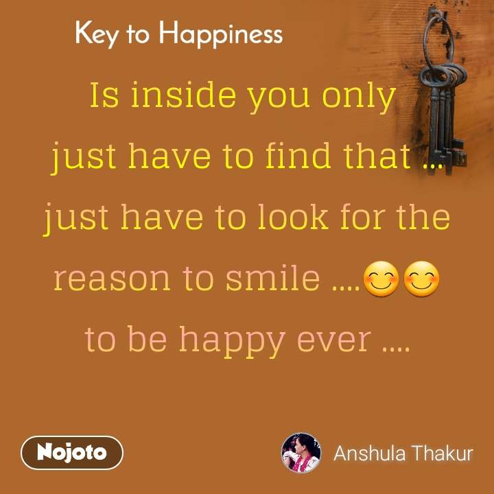 Key to Happiness Is inside you only  just have to find that ... just have to look for the reason to smile ....😊😊 to be happy ever ....