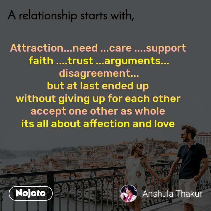 A relationship starts with  Attraction...need ...care ....support  faith ....trust ...arguments... disagreement... but at last ended up  without giving up for each other  accept one other as whole  its all about affection and love