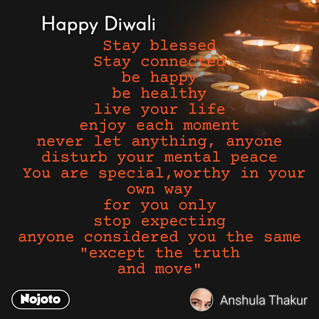 """Happy Diwali Stay blessed  Stay connected  be happy  be healthy  live your life  enjoy each moment  never let anything, anyone  disturb your mental peace  You are special,worthy in your own way  for you only  stop expecting  anyone considered you the same  """"except the truth  and move"""""""
