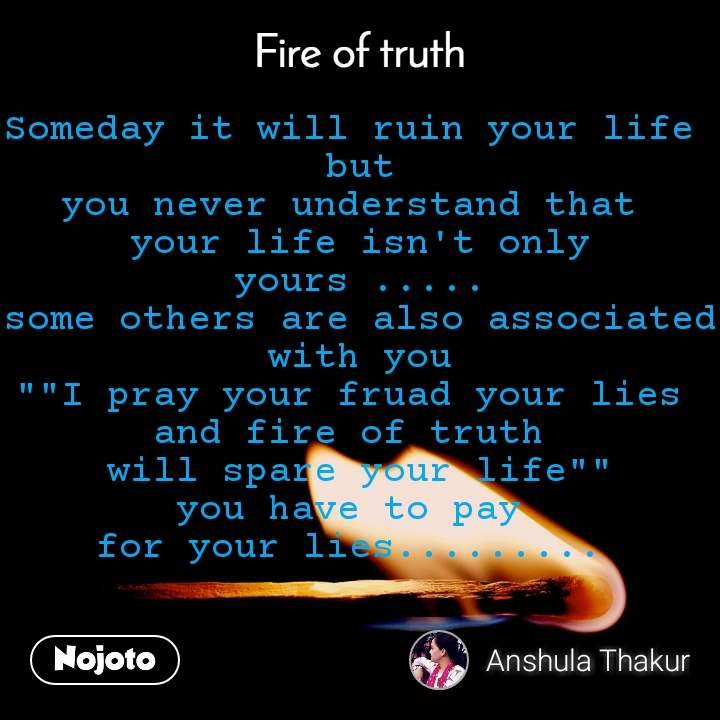 "Fire of truth Someday it will ruin your life  but you never understand that  your life isn't only yours ..... some others are also associated with you """"I pray your fruad your lies  and fire of truth  will spare your life"""" you have to pay  for your lies........."