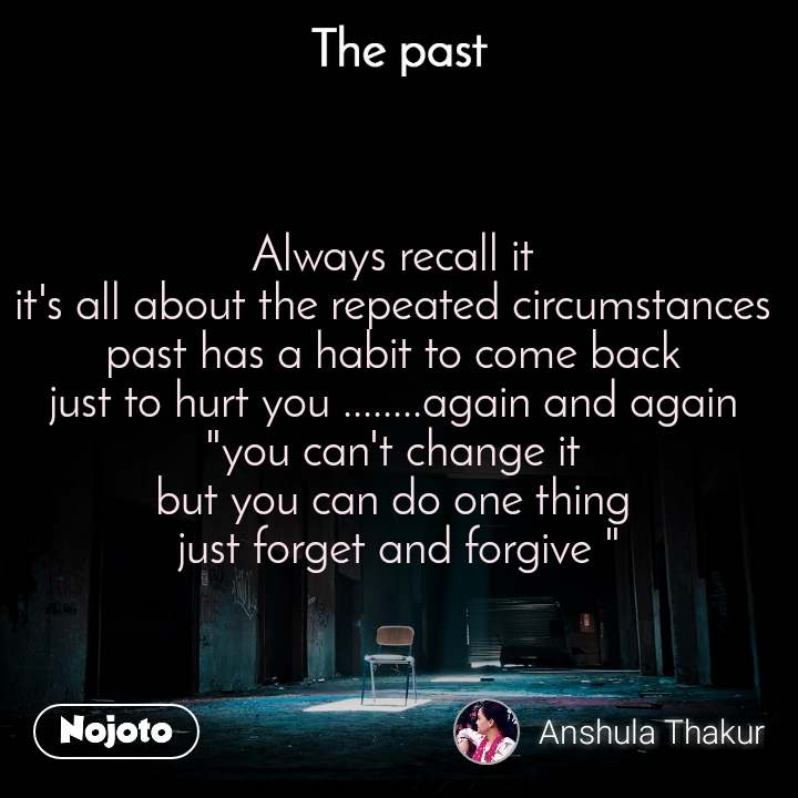 """The past Always recall it  it's all about the repeated circumstances  past has a habit to come back  just to hurt you ........again and again  """"you can't change it  but you can do one thing  just forget and forgive """""""