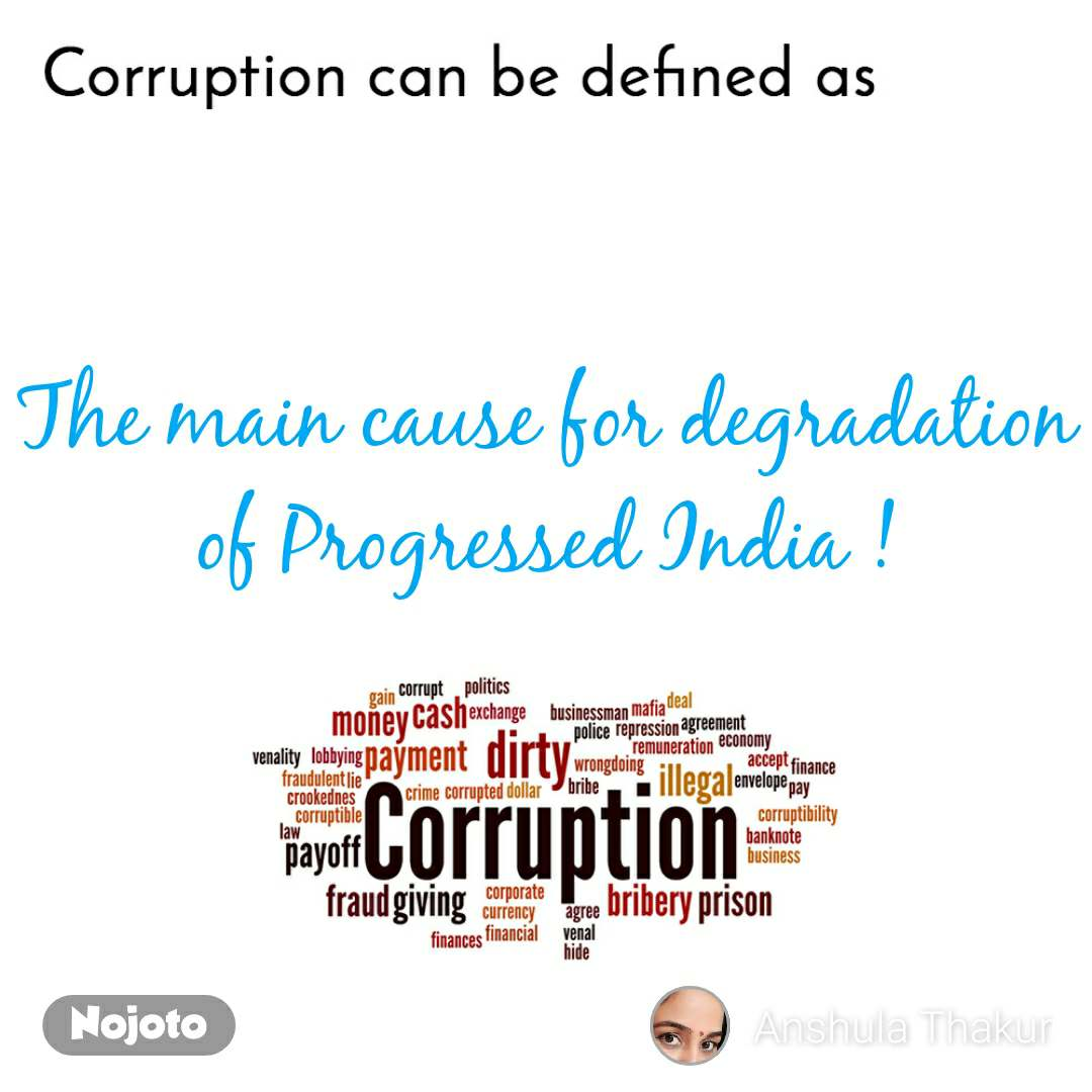 Corruption can be defined as The main cause for degradation of Progressed India !