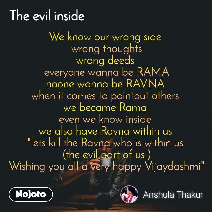 "The evil quotes  We know our wrong side  wrong thoughts wrong deeds  everyone wanna be RAMA noone wanna be RAVNA  when it comes to pointout others  we became Rama  even we know inside  we also have Ravna within us  ""lets kill the Ravna who is within us  (the evil part of us ) Wishing you all a very happy Vijaydashmi"""