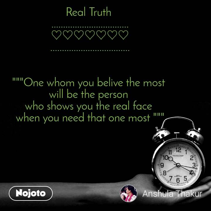 """Real Truth  ................................. ♡♡♡♡♡♡♡ ..................................   """"""""""""One whom you belive the most  will be the person  who shows you the real face  when you need that one most """""""""""""""