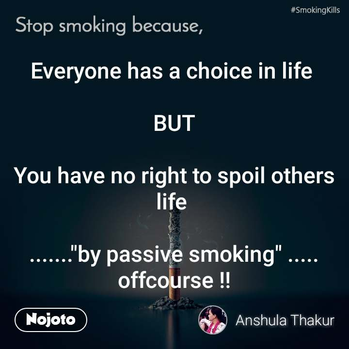 """Stop smoking because, Everyone has a choice in life   BUT  You have no right to spoil others life   .......""""by passive smoking"""" ..... offcourse !!"""