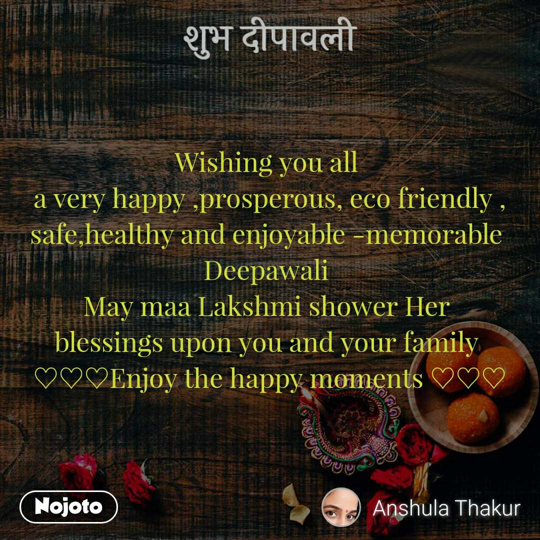 शुभ दीपावली Wishing you all  a very happy ,prosperous, eco friendly , safe,healthy and enjoyable -memorable  Deepawali  May maa Lakshmi shower Her  blessings upon you and your family  ♡♡♡Enjoy the happy moments ♡♡♡
