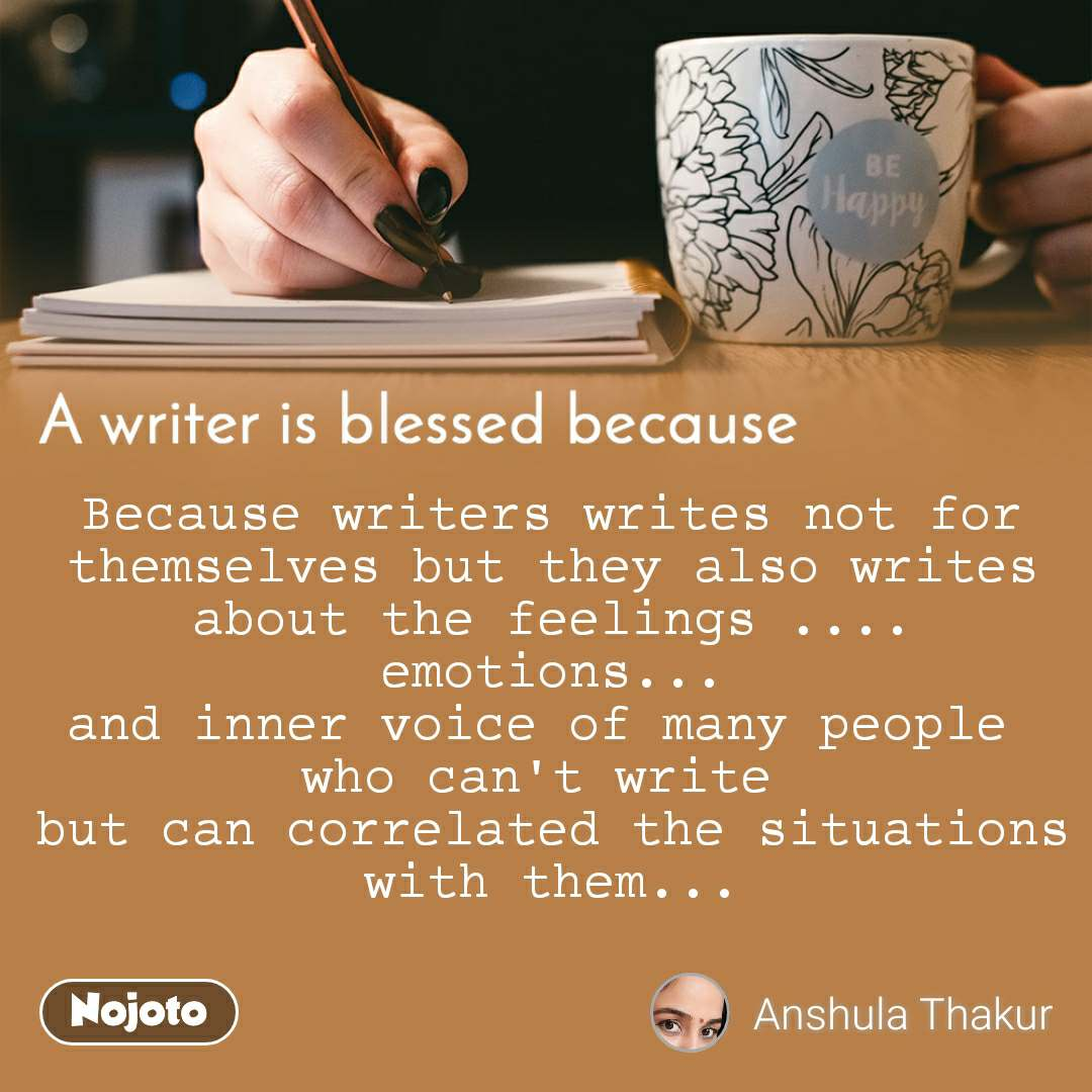 A writer is blessed because Because writers writes not for themselves but they also writes about the feelings .... emotions... and inner voice of many people  who can't write  but can correlated the situations with them...