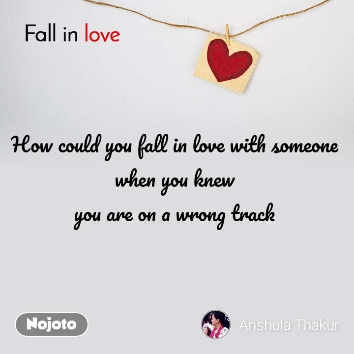 Fall in love  How could you fall in love with someone  when you knew  you are on a wrong track