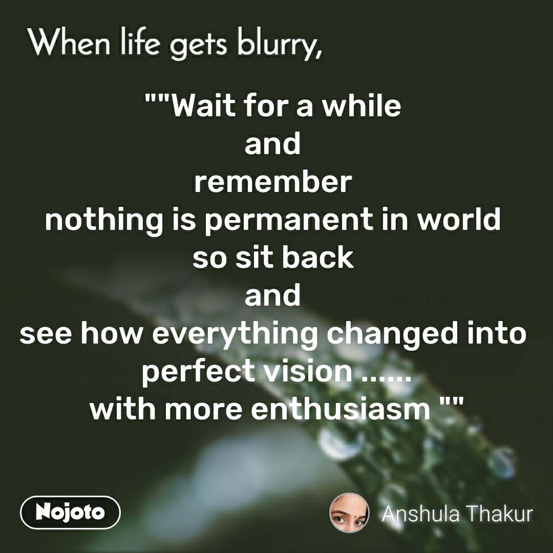 "When life gets blurry """"Wait for a while  and  remember  nothing is permanent in world  so sit back  and  see how everything changed into  perfect vision ...... with more enthusiasm """""