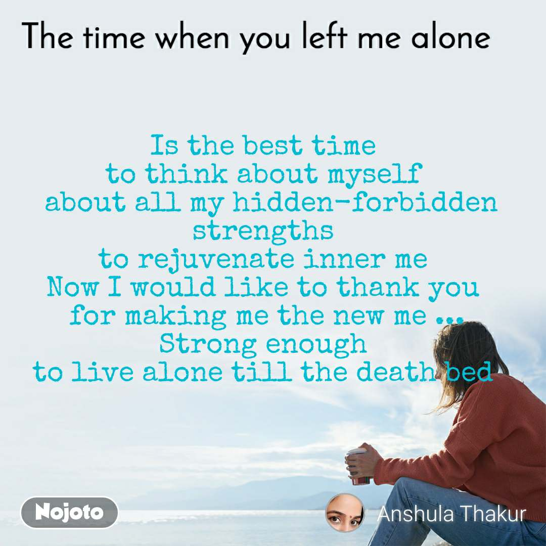 The time when you left me alone Is the best time  to think about myself   about all my hidden-forbidden strengths  to rejuvenate inner me  Now I would like to thank you  for making me the new me ... Strong enough  to live alone till the death bed