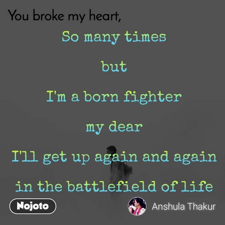 You broke my heart So many times   but   I'm a born fighter   my dear   I'll get up again and again   in the battlefield of life