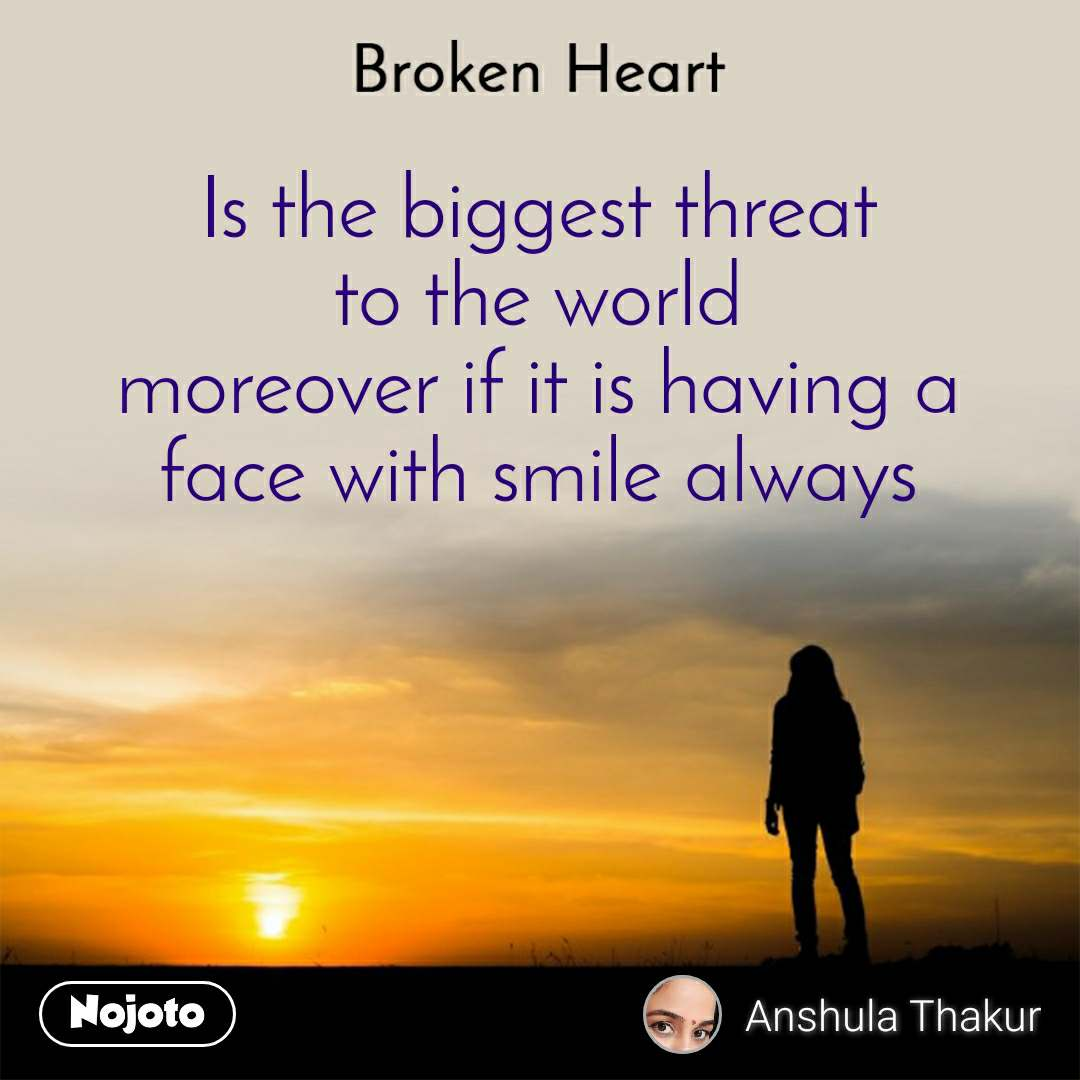 Broken heart Is the biggest threat  to the world  moreover if it is having a  face with smile always